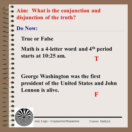 Aim: Logic – Conjunction/Disjunction Course: Math Lit. Do Now: Aim: What is the conjunction and disjunction of the truth? True or False Math is a 4-letter.