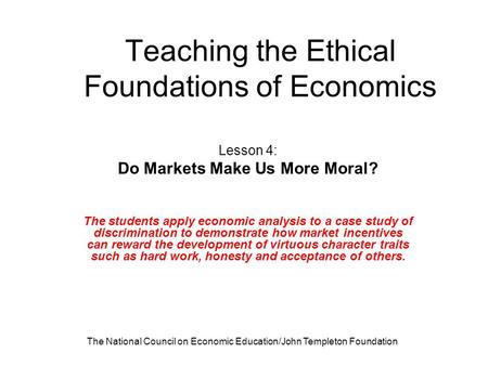 The National Council on Economic Education/John Templeton Foundation Teaching the Ethical Foundations of Economics Lesson 4: Do Markets Make Us More Moral?