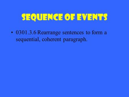 Sequence of Events 0301.3.6 Rearrange sentences to form a sequential, coherent paragraph.