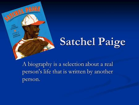 Satchel Paige A biography is a selection about a real person's life that is written by another person.