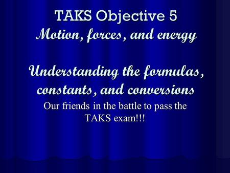 TAKS Objective 5 Motion, forces, and energy Understanding the formulas, constants, and conversions Our friends in the battle to pass the TAKS exam!!!