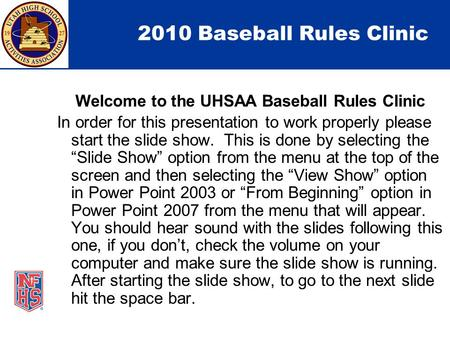 2010 Baseball Rules Clinic Welcome to the UHSAA Baseball Rules Clinic In order for this presentation to work properly please start the slide show. This.