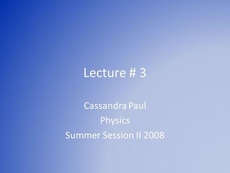 Lecture # 3 Cassandra Paul Physics Summer Session II 2008.