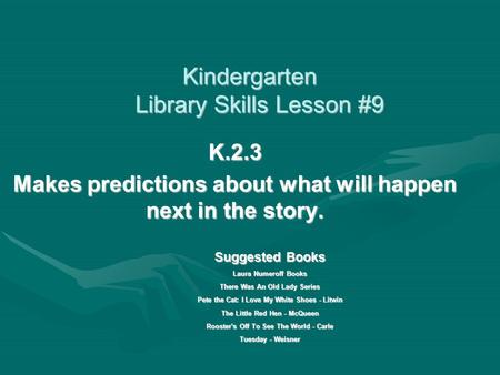 Kindergarten Library Skills Lesson #9 K.2.3 Makes predictions about what will happen next in the story. Suggested Books Laura Numeroff Books There Was.