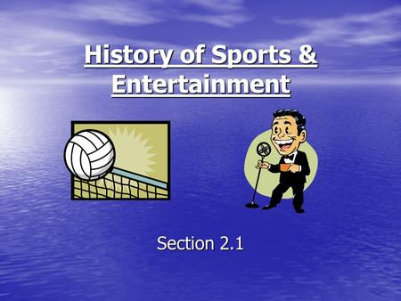 History of Sports & Entertainment Section 2.1. Objectives To discuss the history of sports and entertainment. To discuss the history of sports and entertainment.