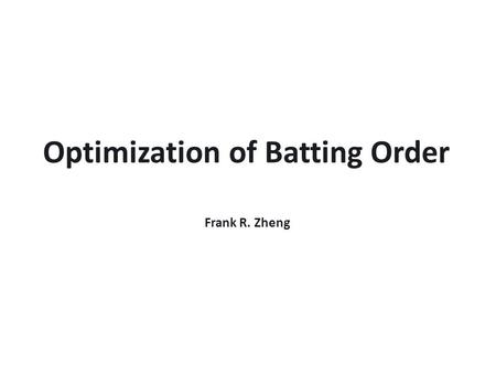Optimization of Batting Order Frank R. Zheng. A Quick Introduction to Baseball  Two teams alternate batting and fielding.  Batting team tries to score.