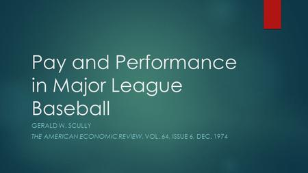 Pay and Performance in Major League Baseball GERALD W. SCULLY THE AMERICAN ECONOMIC REVIEW, VOL. 64, ISSUE 6, DEC. 1974.