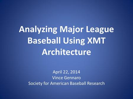 Analyzing Major League Baseball Using XMT Architecture April 22, 2014 Vince Gennaro Society for American Baseball Research.