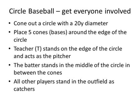 Circle Baseball – get everyone involved Cone out a circle with a 20y diameter Place 5 cones (bases) around the edge of the circle Teacher (T) stands on.