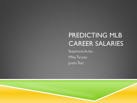 PREDICTING MLB CAREER SALARIES Stephanie Aube Mike Tarpey Justin Teal.