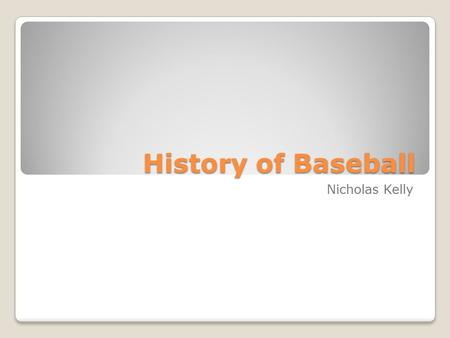History of Baseball Nicholas Kelly. It has been said that baseball is the past time of America, and whoever wants to know the heart and mind of America.