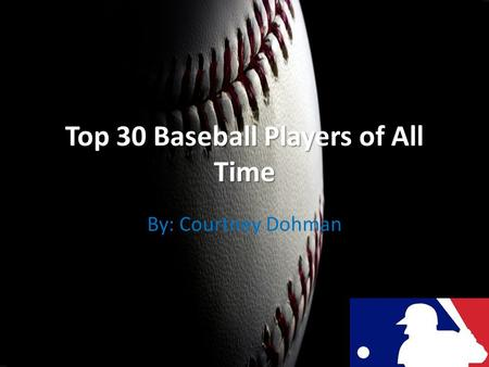 Top 30 Baseball Players of All Time By: Courtney Dohman.