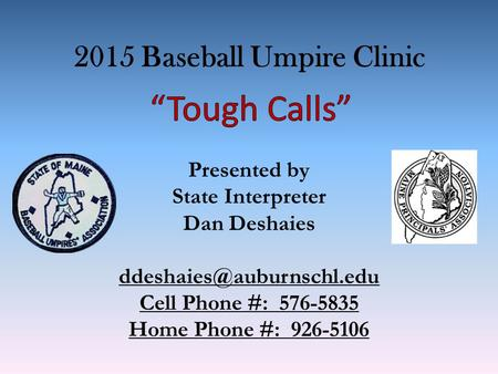 2015 Baseball Umpire Clinic Presented by State Interpreter Dan Deshaies Cell Phone #: 576-5835 Home Phone #: 926-5106.