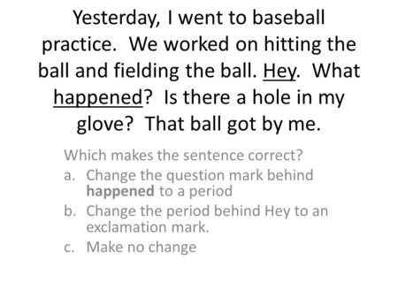 Yesterday, I went to baseball practice. We worked on hitting the ball and fielding the ball. Hey. What happened? Is there a hole in my glove? That ball.