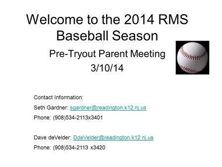 Welcome to the 2014 RMS Baseball Season Pre-Tryout Parent Meeting 3/10/14 Contact Information: Seth Gardner: