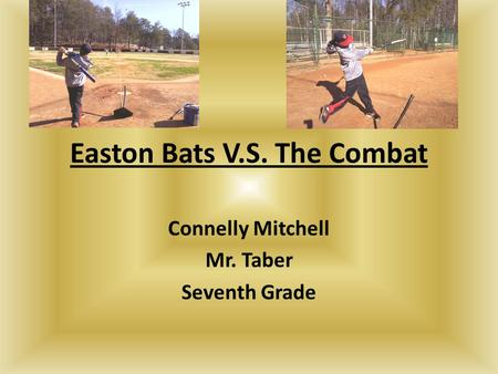Easton Bats V.S. The Combat Connelly Mitchell Mr. Taber Seventh Grade.