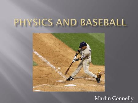Marlin Connelly. Out of all sports, baseball is probably the one that is most affected by physics. On a single play, there is so much going on that relates.
