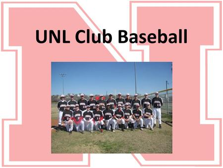 UNL Club Baseball. About Club Baseball ● The UNL Club Baseball team is a member of the National Club Baseball Association (NCBA) ● The other teams in.