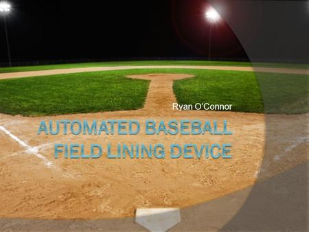 Ryan O'Connor. The Problem  The problem identified is that it is difficult to effectively lay down straight and accurate foul lines on a baseball field,