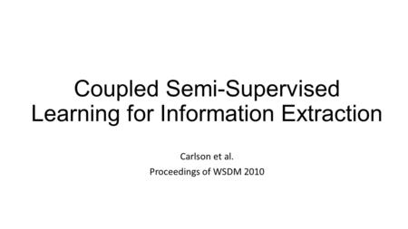Coupled Semi-Supervised Learning for Information Extraction Carlson et al. Proceedings of WSDM 2010.