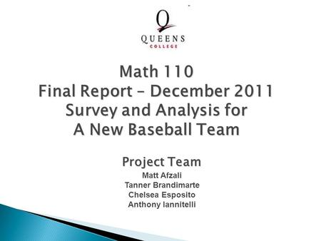 Project Team Matt Afzali Tanner Brandimarte Chelsea Esposito Anthony Iannitelli Math 110 Final Report – December 2011 Survey and Analysis for A New Baseball.