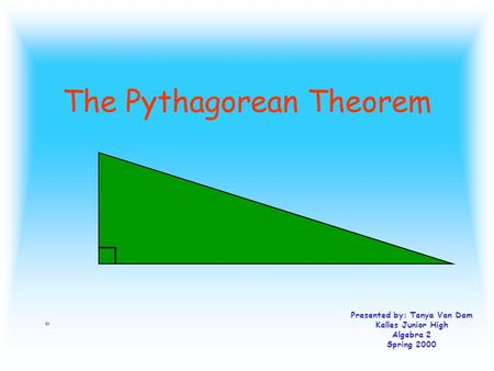 The Pythagorean Theorem Presented by: Tanya Van Dam Kalles Junior High Algebra 2 Spring 2000.