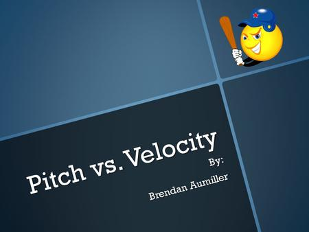 Pitch vs. Velocity By: Brendan Aumiller. Does the type of baseball pitch affect the velocity of a baseball?