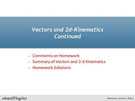 Mechanics Lecture 2, Slide 1 Vectors and 2d-Kinematics Continued Comments on Homework Summary of Vectors and 2-d Kinematics Homework Solutions.