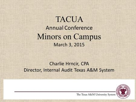 TACUA Annual Conference Minors on Campus March 3, 2015 Charlie Hrncir, CPA Director, Internal Audit Texas A&M System.