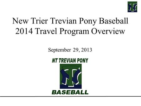 New Trier Trevian Pony Baseball 2014 Travel Program Overview September 29, 2013.