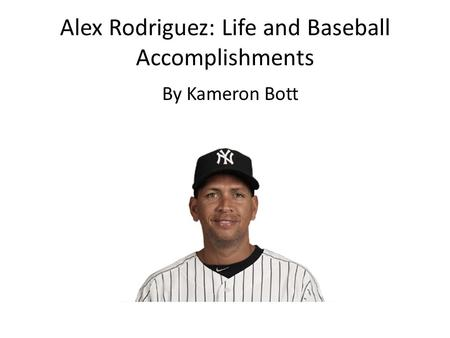 Alex Rodriguez: Life and Baseball Accomplishments By Kameron Bott.