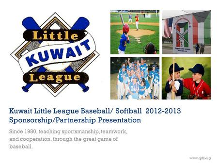 Kuwait Little League Baseball/ Softball 2012-2013 Sponsorship/Partnership Presentation Since 1980, teaching sportsmanship, teamwork, and cooperation, through.
