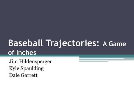 Baseball Trajectories: A Game of Inches Jim Hildensperger Kyle Spaulding Dale Garrett.
