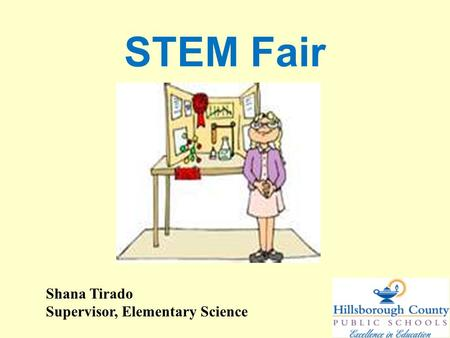STEM Fair Shana Tirado Supervisor, Elementary Science.