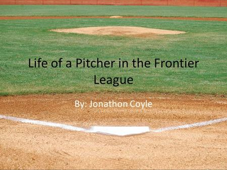 Life of a Pitcher in the Frontier League By: Jonathon Coyle.