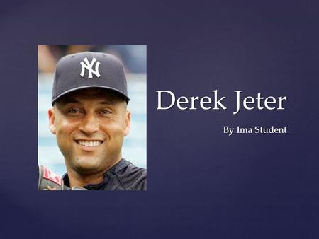 Derek Jeter By Ima Student. Derek Jeter was born in Pequannock Township, New Jersey, on June 26, 1974. His father, Sanderson Charles Jeter, Ph.D., was.