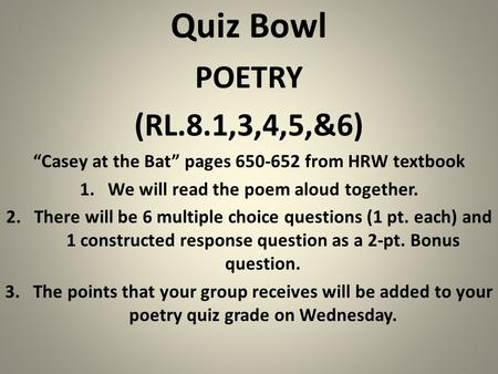 "Quiz Bowl POETRY (RL.8.1,3,4,5,&6) ""Casey at the Bat"" pages 650-652 from HRW textbook 1.We will read the poem aloud together. 2.There will be 6 multiple."