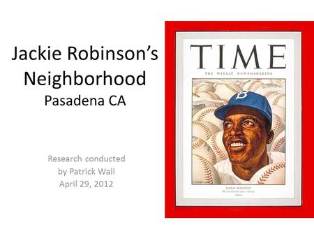Jackie Robinson's Neighborhood Pasadena CA Research conducted by Patrick Wall April 29, 2012.