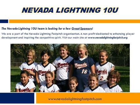 The Nevada Lightning 10U team is looking for a few Great Sponsors! We are a part of the Nevada Lightning Fastpitch organization. A non profit dedicated.