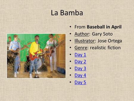 La Bamba From Baseball in April Author: Gary Soto Illustrator: Jose Ortega Genre: realistic fiction Day 1 Day 2 Day 3 Day 4 Day 5.