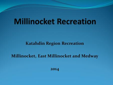 Katahdin Region Recreation Millinocket, East Millinocket and Medway 2014.