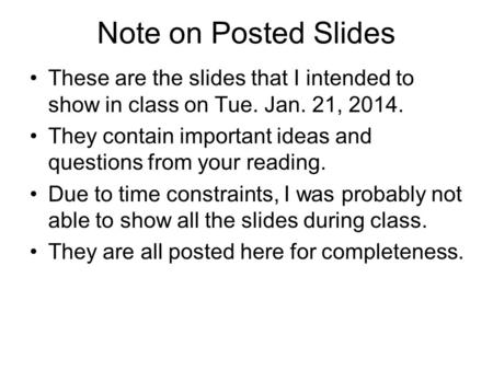 Note on Posted Slides These are the slides that I intended to show in class on Tue. Jan. 21, 2014. They contain important ideas and questions from your.
