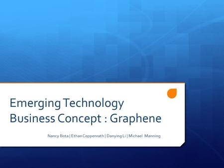 Emerging Technology Business Concept : Graphene Nancy Bota | Ethan Coppenrath | Danying Li | Michael Manning.