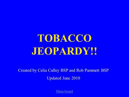 Main board TOBACCO JEOPARDY!! Created by Celia Culley BSP and Rob Pammett BSP Updated June 2010.