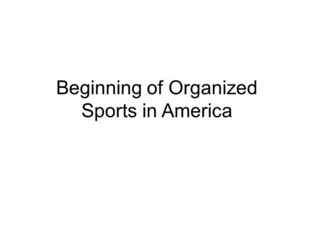 Beginning of Organized Sports in America. Where it all began… The history of organized _______ in the United States begins with the New York ____________________.