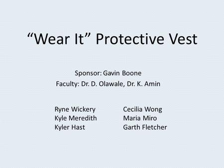"""Wear It"" Protective Vest Sponsor: Gavin Boone Faculty: Dr. D. Olawale, Dr. K. Amin Ryne Wickery Kyle Meredith Kyler Hast Cecilia Wong Maria Miro Garth."
