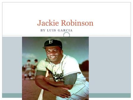 BY LUIS GARCIA Jackie Robinson. Do you Know who broke the color barrier ? Jackie Robinson did. He was the first African American player to play baseball.