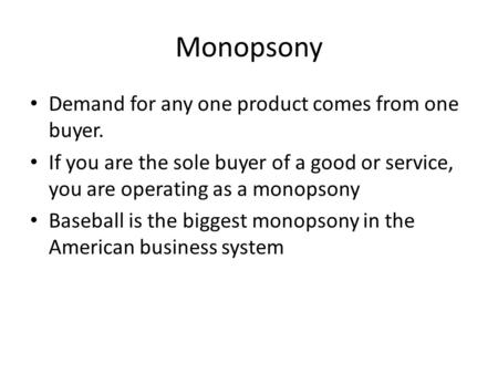 Monopsony Demand for any one product comes from one buyer. If you are the sole buyer of a good or service, you are operating as a monopsony Baseball is.