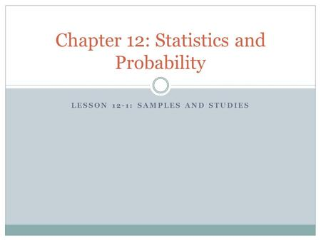LESSON 12-1: SAMPLES AND STUDIES Chapter 12: Statistics and Probability.