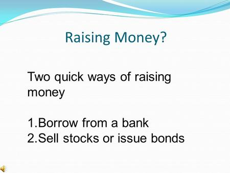 Raising Money? Two quick ways of raising money 1.Borrow from a bank 2.Sell stocks or issue bonds.
